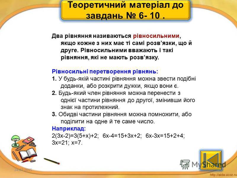 24.07.201518 Теоретичний матеріал до завдань 1 - 5. Рівняння – це рівність, яка містить невідомі числа, позначені буквами. Число, яке задовольняє рівняння називається його коренем, або розвязком. Розвязати рівняння– це означає знайти всі його розвязк