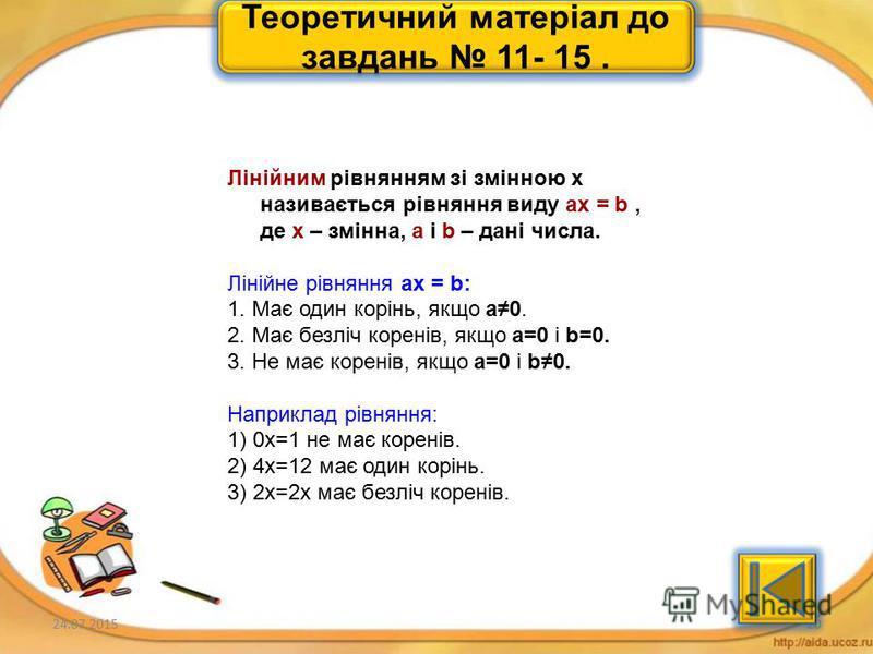 24.07.201519 Теоретичний матеріал до завдань 6- 10. Два рівняння називаються рівносильними, якщо кожне з них має ті самі розвязки, що й друге. Рівносильними вважають і такі рівняння, які не мають розвязку. Рівносильні перетворення рівнянь: 1. У будь-
