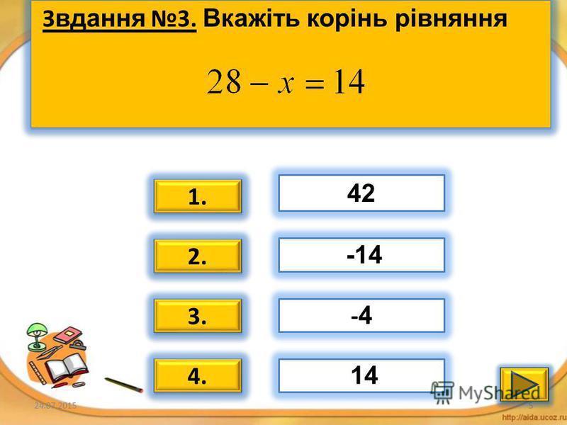 24.07.20154 Завдання 2. Вкажіть корінь рівняння 1. 2. 3. 4. 35 - 5 11 -11