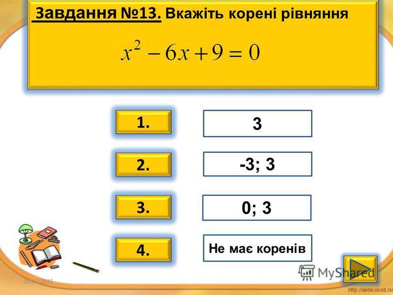 24.07.201514 За вдання 12. Вкажіть корені рівняння 1. 2. 3. 4. -2; 3 Не має коренів -4 0; 5