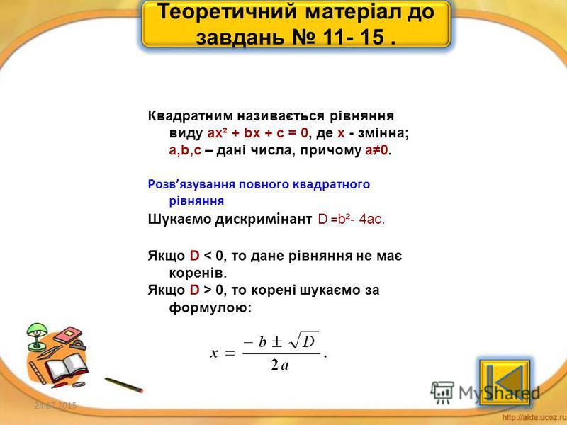 24.07.201519 Теоретичний матеріал до завдань 6- 10. Квадратним називається рівняння виду ax² + bx + c = 0, де х - змінна; a,b,c – дані числа, причому а0. Вираз b²- 4ас називають дискримінантом даного квадратного рівняння і позначають D. 1.Якщо D < 0,