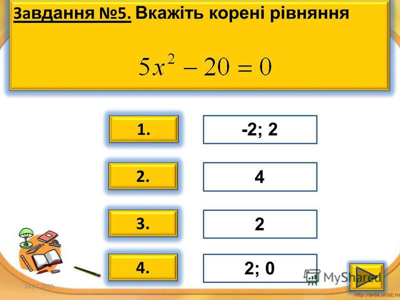 24.07.20156 За вдання 4. Вкажіть корені рівняння За вдання 4. Вкажіть корені рівняння 1. 2. 3. 4. 0; 3 9 -3; 3 -3; 0