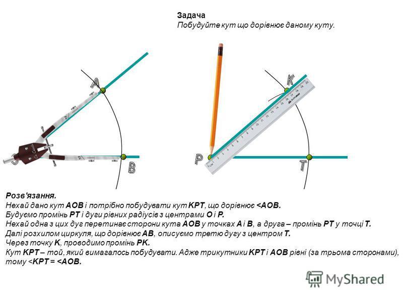 Задача Побудуйте кут що дорівнює даному куту. Розв'язання. Нехай дано кут AOB і потрібно побудувати кут KPT, що дорівнює <AOB. Будуємо промінь PT і дуги рівних радіусів з центрами O і P. Нехай одна з цих дуг перетинає сторони кута AOB у точках A і B,