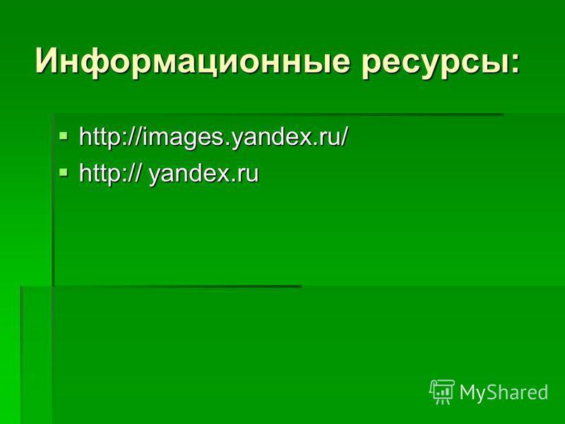 Информационные ресурсы: http://images.yandex.ru/ http://images.yandex.ru/ http:// yandex.ru http:// yandex.ru