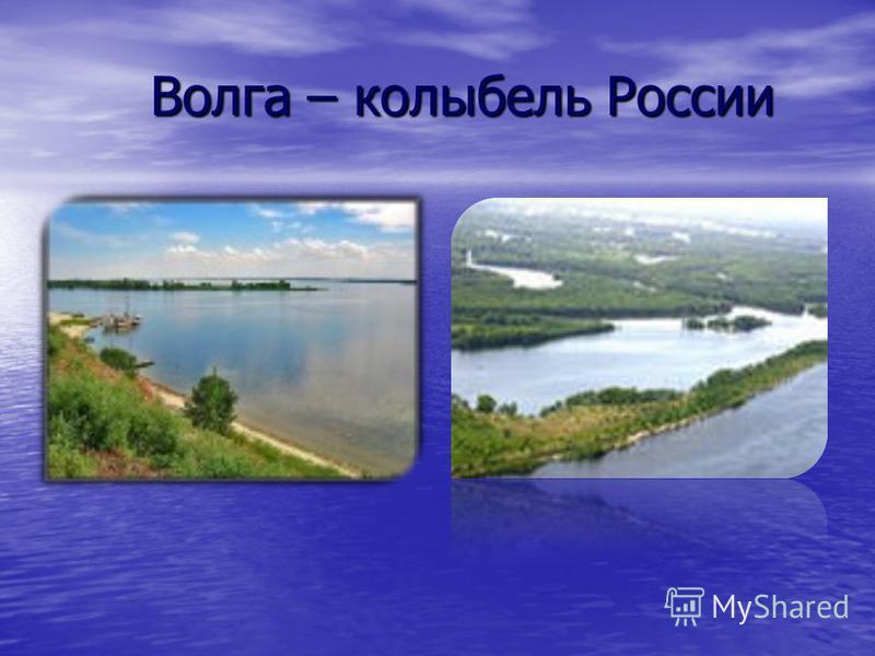 Волга – колыбель России Волга – колыбель России