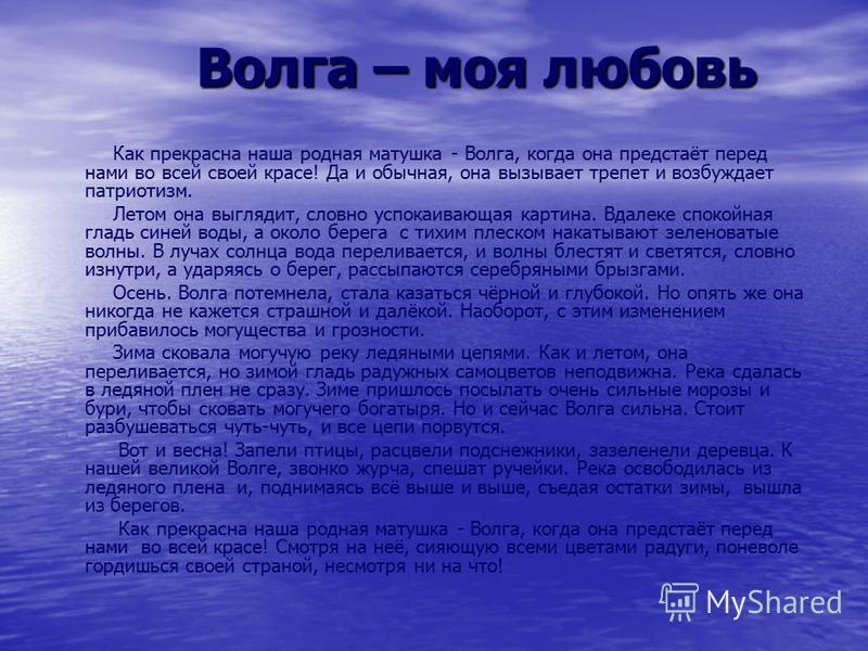 Волга – моя любовь Волга – моя любовь Как прекрасна наша родная матушка - Волга, когда она предстаёт перед нами во всей своей красе! Да и обычная, она вызывает трепет и возбуждает патриотизм. Летом она выглядит, словно успокаивающая картина. Вдалеке