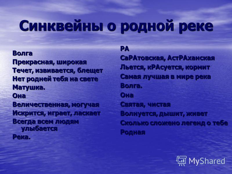 Синквейны о родной реке Волга Прекрасная, широкая Течет, извивается, блещет Нет родней тебя на свете Матушка.Она Величественная, могучая Искрится, играет, ласкает Всегда всем людям улыбается Река. РА Са РАтовская, Аст РАханская Льется, к РАсуется, ко
