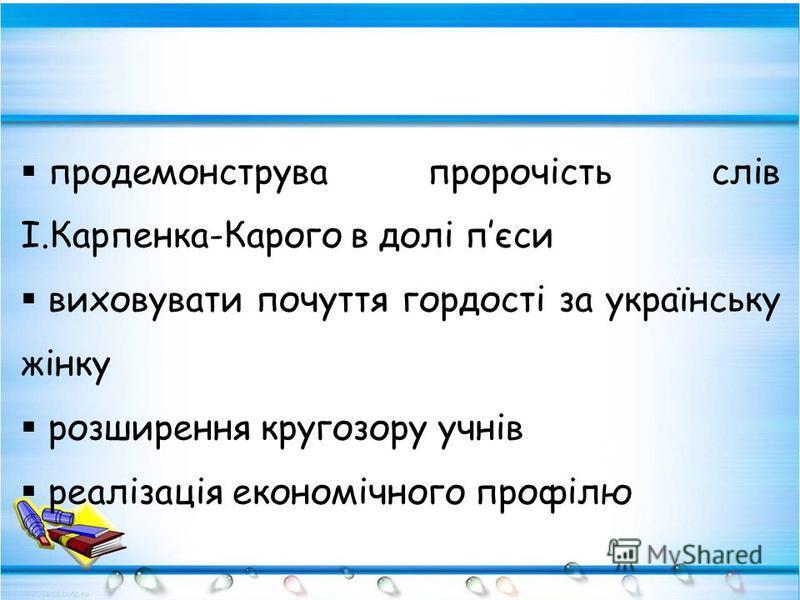 продемонструва пророчість слів І.Карпенка-Карого в долі пєси виховувати почуття гордості за українську жінку розширення кругозору учнів реалізація економічного профілю