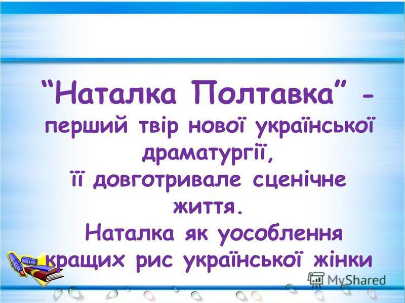 Наталка Полтавка - перший твір нової української драматургії, її довготривале сценічне життя. Наталка як уособлення кращих рис української жінки