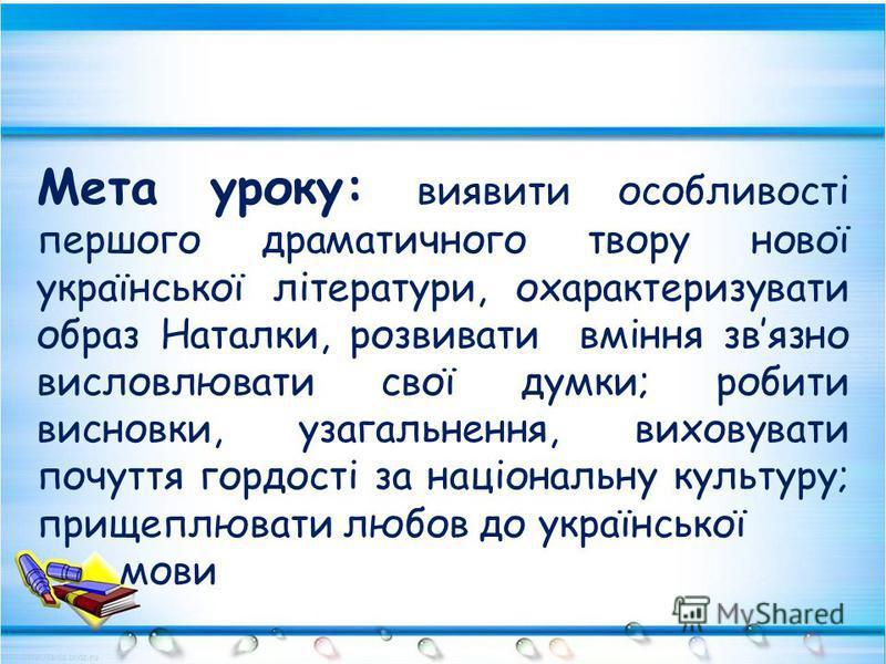 Мета уроку: виявити особливості першого драматичного твору нової української літератури, охарактеризувати образ Наталки, розвивати вміння звязно висловлювати свої думки; робити висновки, узагальнення, виховувати почуття гордості за національну культу