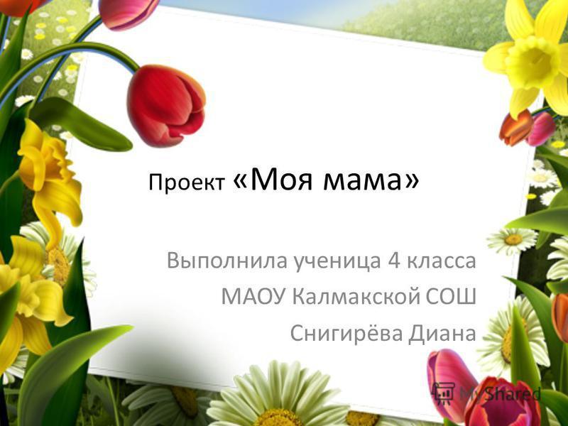 Проект «Моя мама» Выполнила ученица 4 класса МАОУ Калмакской СОШ Снигирёва Диана