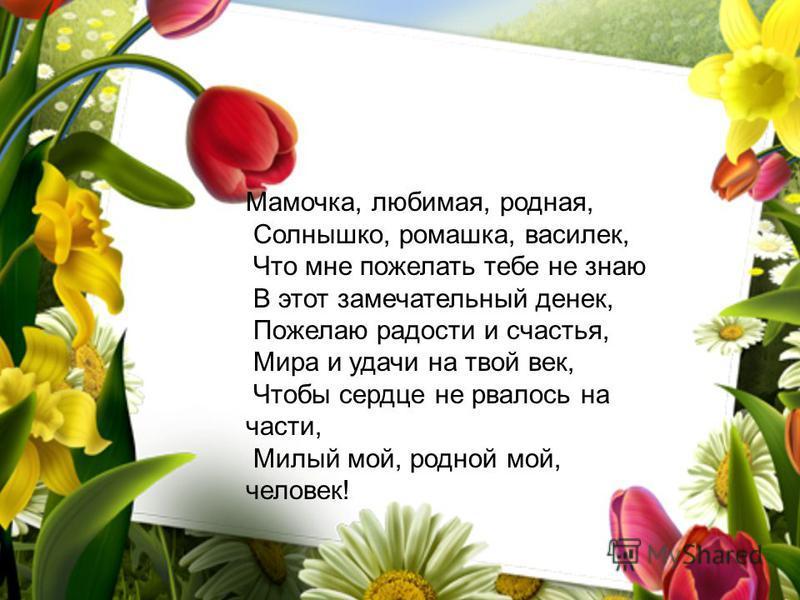 Мамочка, любимая, родная, Солнышко, ромашка, василек, Что мне пожелать тебе не знаю В этот замечательный денек, Пожелаю радости и счастья, Мира и удачи на твой век, Чтобы сердце не рвалось на части, Милый мой, родной мой, человек!