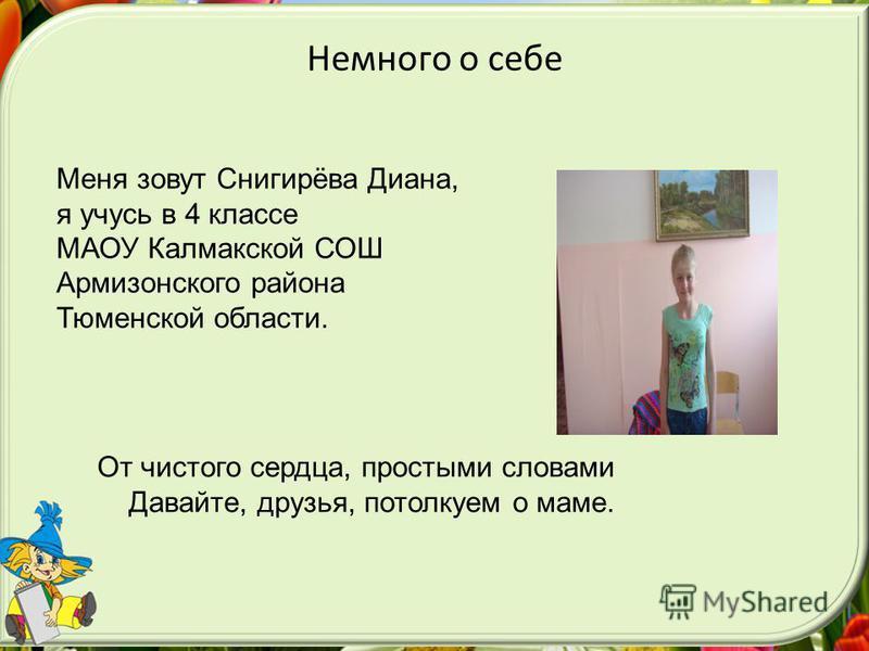 Немного о себе Меня зовут Снигирёва Диана, я учусь в 4 классе МАОУ Калмакской СОШ Армизонского района Тюменской области. От чистого сердца, простыми словами Давайте, друзья, потолкуем о маме.