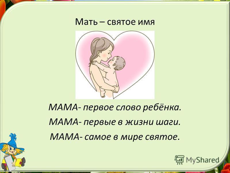 Мать – святое имя МАМА- первое слово ребёнка. МАМА- первые в жизни шаги. МАМА- самое в мире святое.