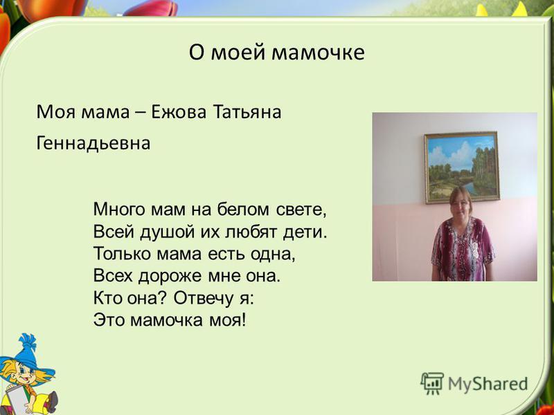 О моей мамочке Моя мама – Ежова Татьяна Геннадьевна Много мам на белом свете, Всей душой их любят дети. Только мама есть одна, Всех дороже мне она. Кто она? Отвечу я: Это мамочка моя!