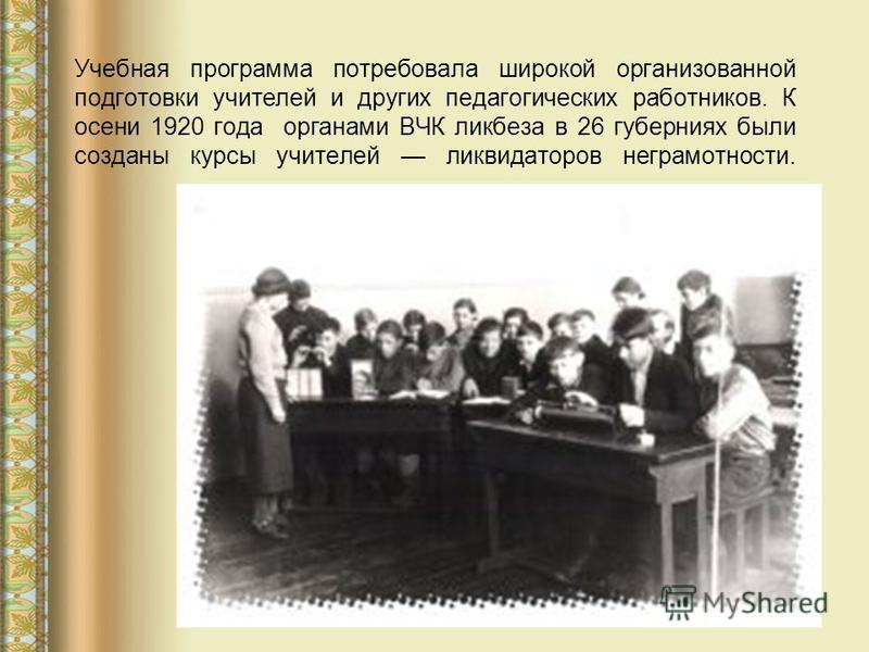 Учебная программа потребовала широкой организованной подготовки учителей и других педагогических работников. К осени 1920 года органами ВЧК ликбеза в 26 губерниях были созданы курсы учителей ликвидаторов неграмотности.