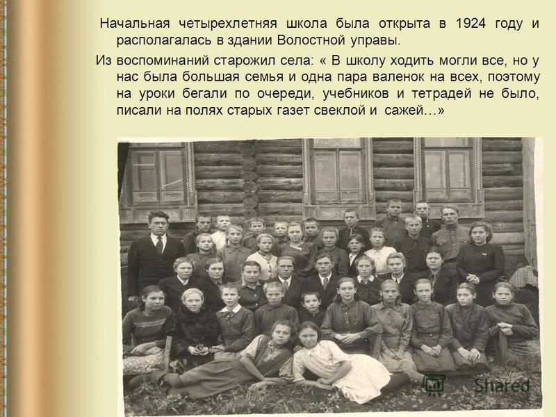 Начальная четырехлетняя школа была открыта в 1924 году и располагалась в здании Волостной управы. Из воспоминаний старожил села: « В школу ходить могли все, но у нас была большая семья и одна пара валенок на всех, поэтому на уроки бегали по очереди,