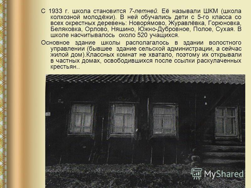 С 1933 г. школа становится 7-летней. Её называли ШКМ (школа колхозной молодёжи). В ней обучались дети с 5-го класса со всех окрестных деревень: Новорямово, Журавлёвка, Горюновка, Беляковка, Орлово, Няшино, Южно-Дубровное, Полое, Сухая. В школе насчит