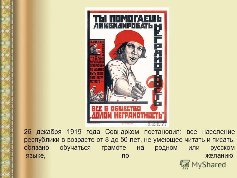 26 декабря 1919 года Совнарком постановил: все население республики в возрасте от 8 до 50 лет, не умеющее читать и писать, обязано обучаться грамоте на родном или русском языке, по желанию.