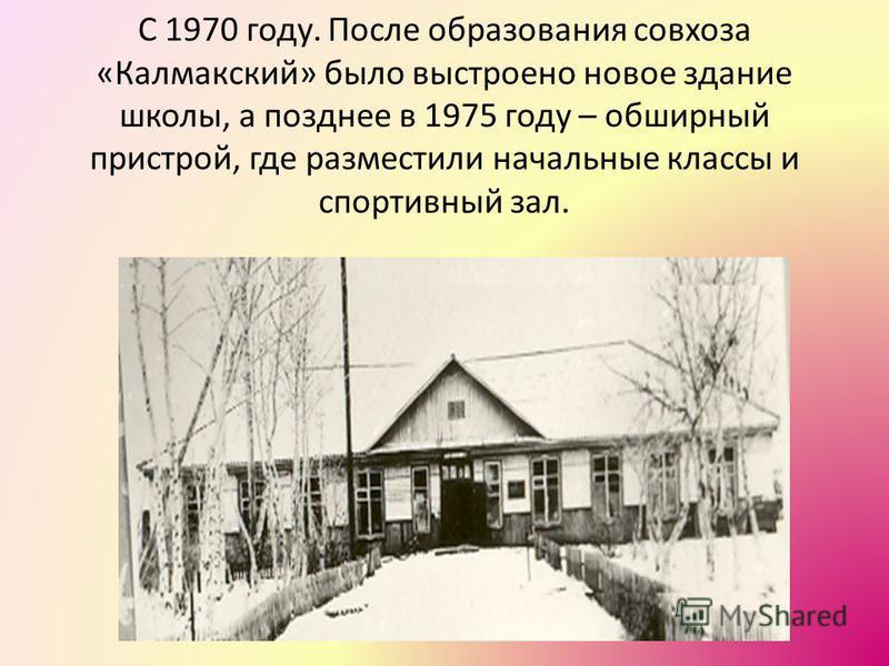 С 1970 году. После образования совхоза «Калмакский» было выстроено новое здание школы, а позднее в 1975 году – обширный пристрой, где разместили начальные классы и спортивный зал.