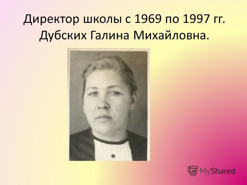 Директор школы с 1969 по 1997 гг. Дубских Галина Михайловна.