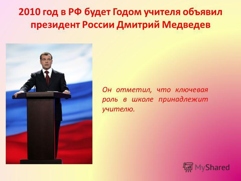 2010 год в РФ будет Годом учителя объявил президент России Дмитрий Медведев Он отметил, что ключевая роль в школе принадлежит учителю.