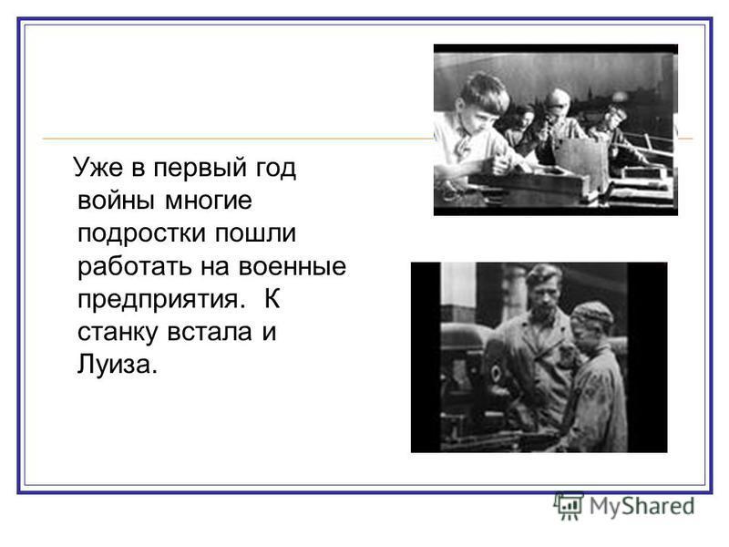 Уже в первый год войны многие подростки пошли работать на военные предприятия. К станку встала и Луиза.