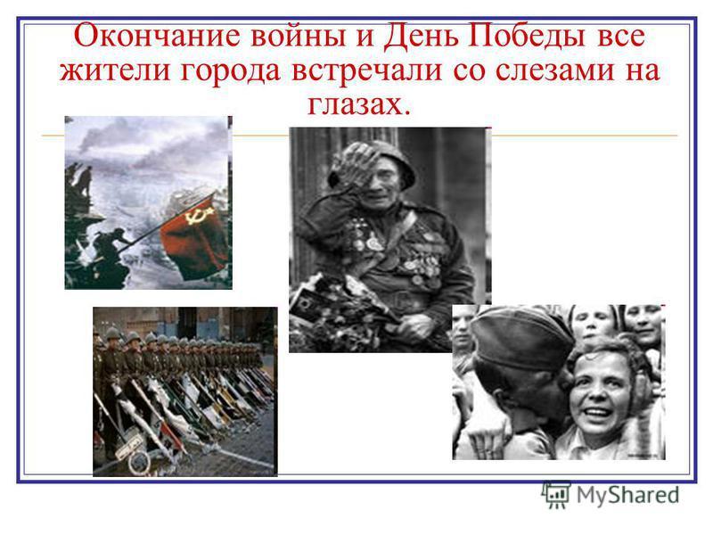 Окончание войны и День Победы все жители города встречали со слезами на глазах.