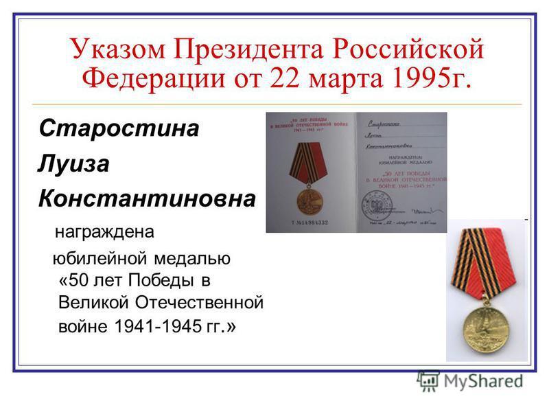 Указом Президента Российской Федерации от 22 марта 1995 г. Старостина Луиза Константиновна награждена юбилейной медалью «50 лет Победы в Великой Отечественной войне 1941-1945 гг.»