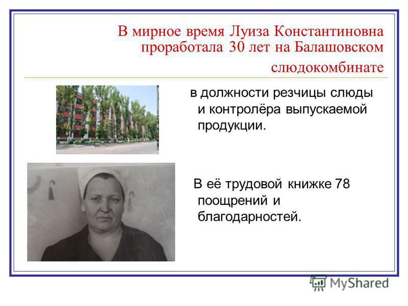 В мирное время Луиза Константиновна проработала 30 лет на Балашовском слюдокомбинате в должности резчицы слюды и контролёра выпускаемой продукции. В её трудовой книжке 78 поощрений и благодарностей.