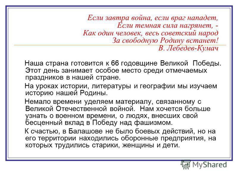 Если завтра война, если враг нападет, Если темная сила нагрянет, - Как один человек, весь советский народ За свободную Родину встанет! В. Лебедев-Кумач Наша страна готовится к 66 годовщине Великой Победы. Этот день занимает особое место среди отмечае