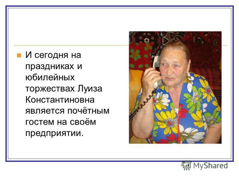 И сегодня на праздниках и юбилейных торжествах Луиза Константиновна является почётным гостем на своём предприятии.