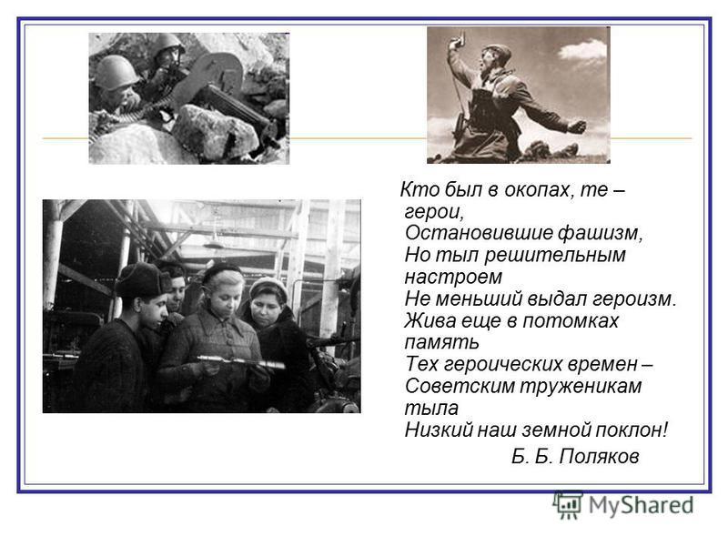 Кто был в окопах, те – герои, Остановившие фашизм, Но тыл решительным настроем Не меньший выдал героизм. Жива еще в потомках память Тех героических времен – Советским труженикам тыла Низкий наш земной поклон! Б. Б. Поляков