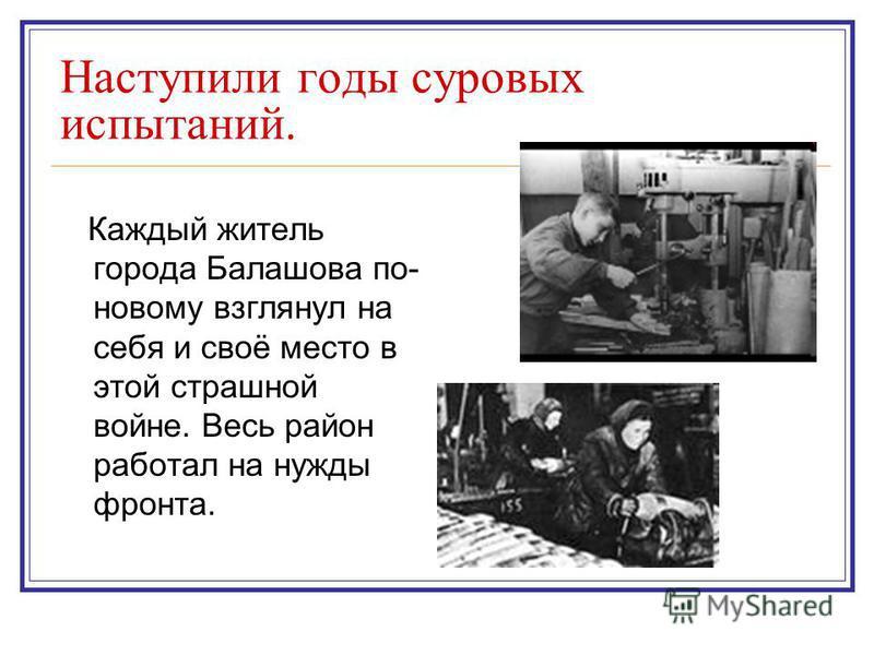 Наступили годы суровых испытаний. Каждый житель города Балашова по- новому взглянул на себя и своё место в этой страшной войне. Весь район работал на нужды фронта.
