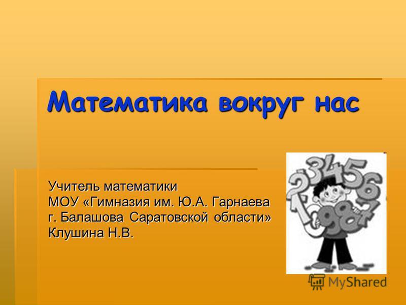 Математика вокруг нас Учитель математики МОУ «Гимназия им. Ю.А. Гарнаева г. Балашова Саратовской области» Клушина Н.В.