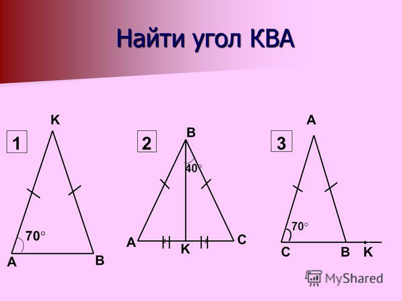 Найти угол КВА Найти угол КВА A B K 70 1 A K B C 40 2 C B 70 A K 3