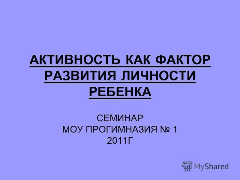 АКТИВНОСТЬ КАК ФАКТОР РАЗВИТИЯ ЛИЧНОСТИ РЕБЕНКА СЕМИНАР МОУ ПРОГИМНАЗИЯ 1 2011Г