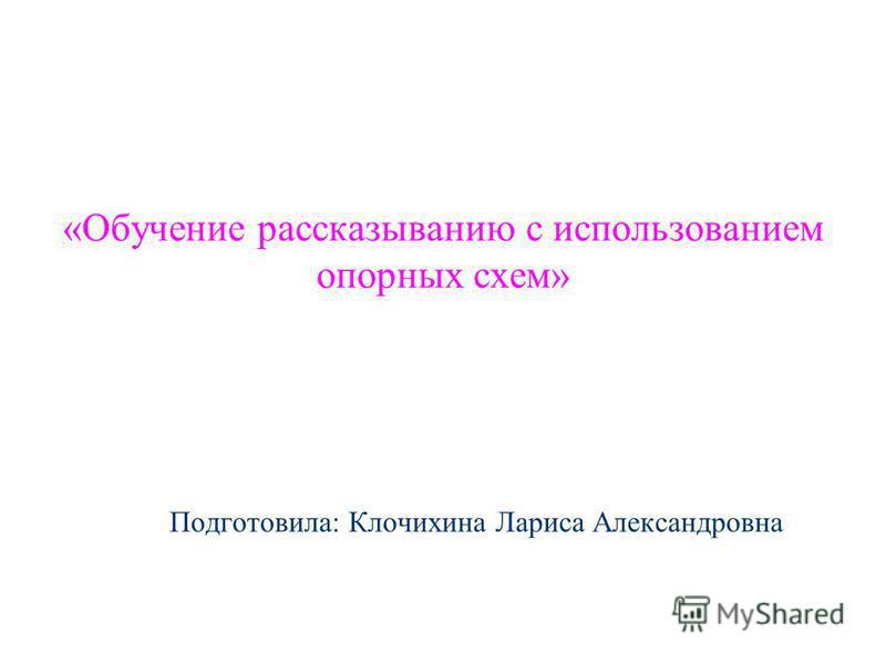 Подготовила: Клочихина Лариса Александровна «Обучение рассказыванию с использованием опорных схем»
