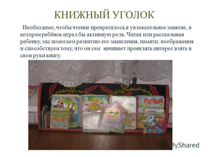 КНИЖНЫЙ УГОЛОК Необходимо, чтобы чтение превратилось в увлекательное занятие, в котором ребёнок играл бы активную роль. Читая или рассказывая ребенку, мы помогаем развитию его мышления, памяти, воображения и способствуем тому, что он сам начинает про