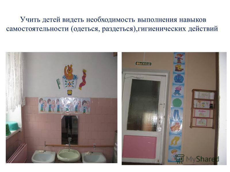 Учить детей видеть необходимость выполнения навыков самостоятельности (одеться, раздеться),гигиенических действий.