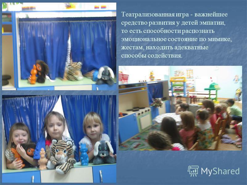 Театрализованная игра - важнейшее средство развития у детей эмпатии, то есть способности распознать эмоциональное состояние по мимике, жестам, находить адекватные способы содействия.