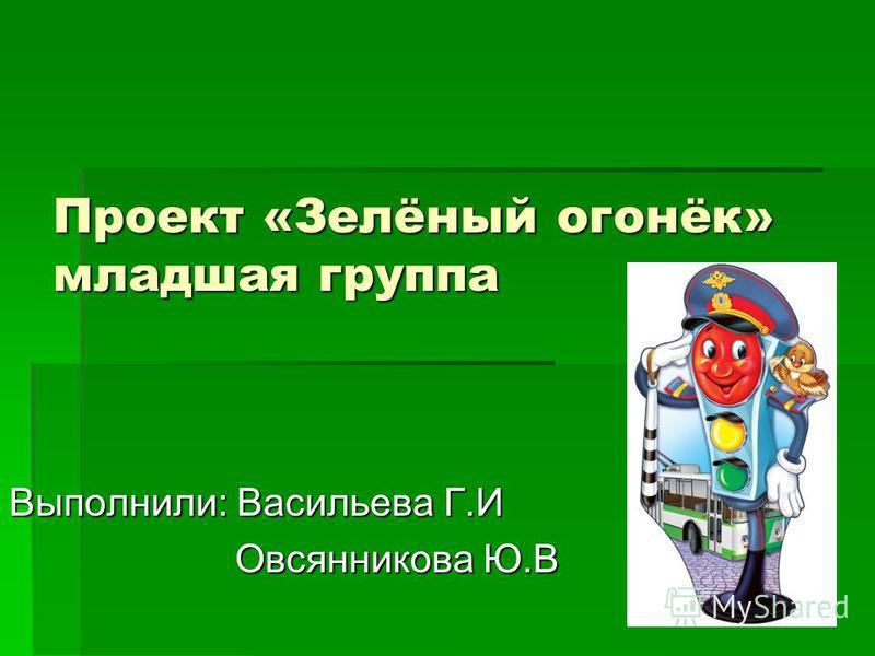 Проект «Зелёный огонёк» младшая группа Выполнили: Васильева Г.И Овсянникова Ю.В Овсянникова Ю.В