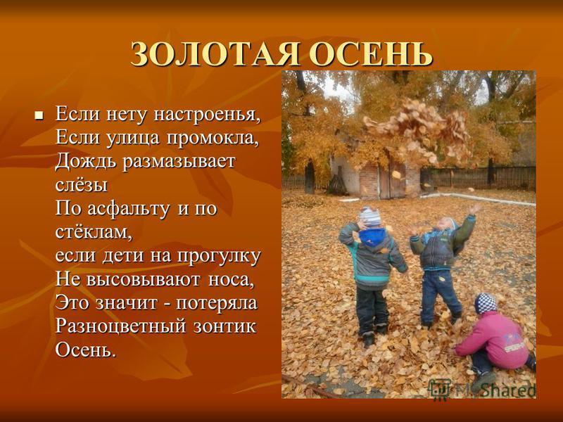 ЗОЛОТАЯ ОСЕНЬ Если нету настpоенья, Если улица промокла, Дождь размазывает слёзы По асфальту и по стёклам, если дети на пpогyлкy Hе высовывают носа, Это значит - потеряла Разноцветный зонтик Осень. Если нету настpоенья, Если улица промокла, Дождь раз