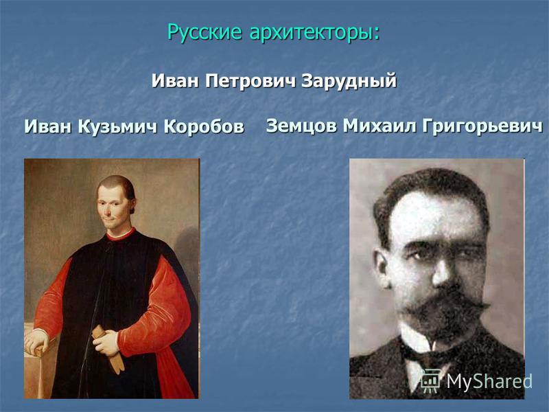 Русские архитекторы: Иван Петрович Зарудный Иван Кузьмич Коробов Земцов Михаил Григорьевич