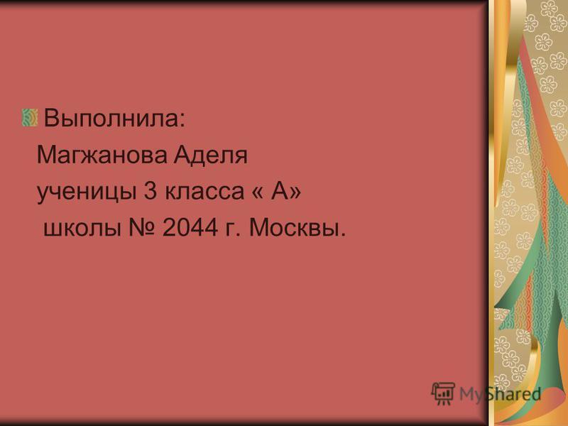 Выполнила: Магжанова Аделя ученицы 3 класса « А» школы 2044 г. Москвы.