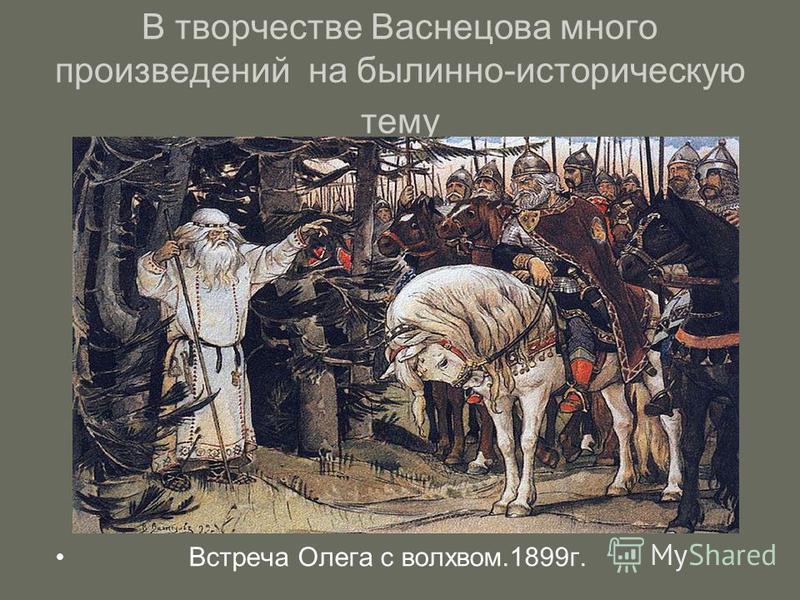 В творчестве Васнецова много произведений на былинно-историческую тему Встреча Олега с волхвом.1899 г.