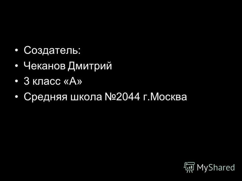 Создатель: Чеканов Дмитрий 3 класс «А» Средняя школа 2044 г.Москва