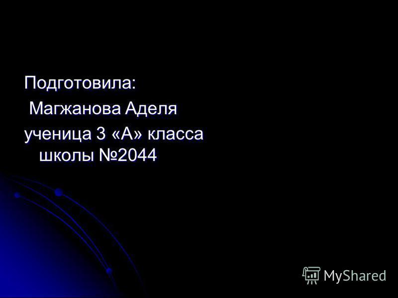 Подготовила: Магжанова Аделя Магжанова Аделя ученица 3 «А» класса школы 2044