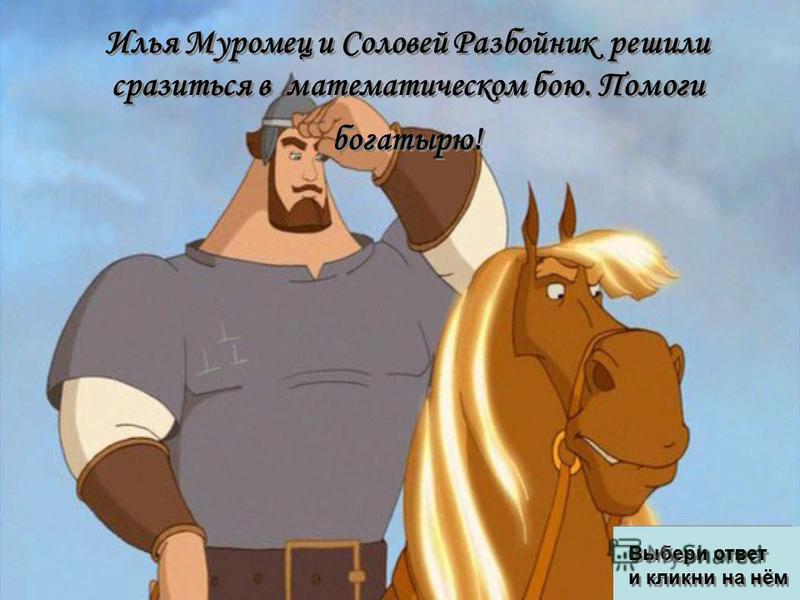Илья Муромец и Соловей Разбойник решили сразиться в математическом бою. Помоги богатырю! Выбери ответ и кликни на нём Выбери ответ и кликни на нём
