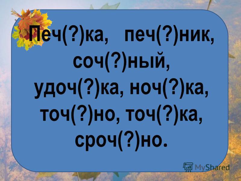 Печ(?)ка, печ(?)ник, соч(?)ный, удач(?)ка, ночьь(?)ка, точ(?)но, точ(?)ка, срок(?)но.